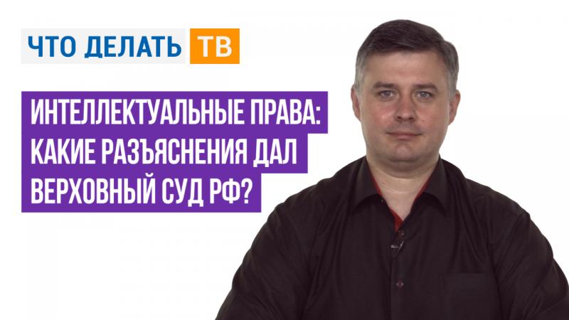 Интеллектуальные права: какие разъяснения дал Верховный Суд РФ?